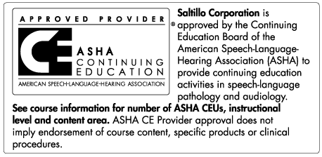 Saltillo Corporation is approved by the Continuing Education Board of the American Speech-Language-Hearing Association (ASHA) to provide 					continuing education activities in speech-language pathology and audiology.  See course information for number of ASHA CEUs, instructional 					level, and content area.