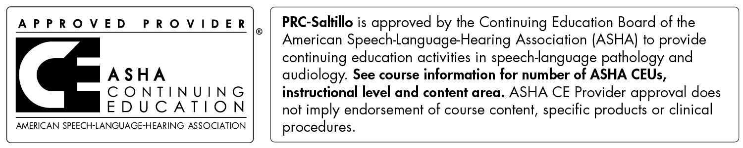 Saltillo is approved by the Continuing Education Board of the American Speech-Language-Hearing Association (ASHA) to provide continuing education activities in speech-language pathology and audiology.  See course information for number of ASHA CEUs, instructional level, and content area.